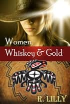 Women, Whiskey & Gold ebook by R. Lilly