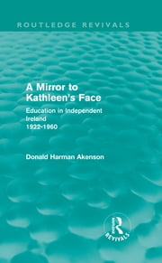 A Mirror to Kathleen's Face - Education in Independent Ireland 1922-60 ebook by Donald Akenson