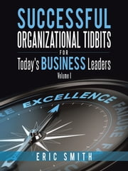 Successful Organizational Tidbits for Today's Business Leaders - Volume I ebook by Eric Smith