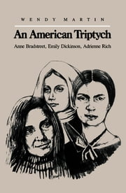 An American Triptych - Anne Bradstreet, Emily Dickinson, and Adrienne Rich ebook by Wendy Martin