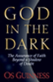 God in the Dark - The Assurance of Faith Beyond a Shadow of Doubt ebook by Os Guinness