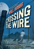 Crossing the Wire ebook by Will Hobbs