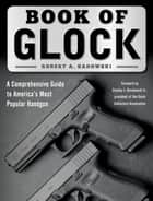 Book of Glock - A Comprehensive Guide to America's Most Popular Handgun ebook by Robert A. Sadowski, Stanley J. Ruselowski Jr.