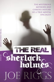 The Real Sherlock Holmes - The mysterious methods and curious history of a true mental specialist ebook by Joe Riggs