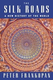 The Silk Roads - A New History of the World ebook by Peter Frankopan