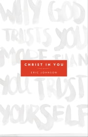 Christ in You - Why God Trusts You More Than You Trust Yourself ebook by Eric B. Johnson,Banning Liebscher