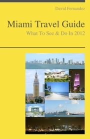 Miami, Florida Travel Guide - What To See & Do ebook by David Fernandez