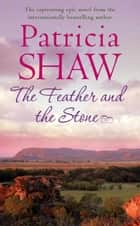 The Feather and the Stone - A stunning Australian saga of courage, endurance and acceptance eBook by Patricia Shaw