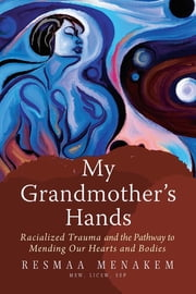 My Grandmother's Hands - Racialized Trauma and the Pathway to Mending Our Hearts and Bodies ebook by Resmaa Menakem