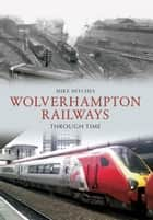 Wolverhampton Railways Through Time ebook by Mike Hitches