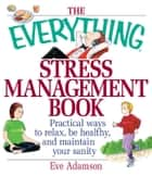 The Everything Stress Management Book - Practical Ways to Relax, Be Healthy, and Maintain Your Sanity ebook by Eve Adamson