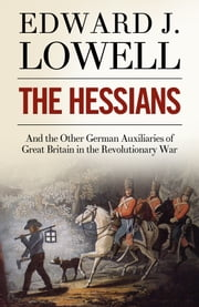 The Hessians and the Other German Auxiliaries of Great Britain in the Revolutionary War ebook by Edward J. Lowell