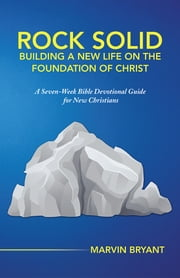 Rock Solid Building a New Life on the Foundation of Christ - A Seven-Week Bible Devotional Guide for New Christians ebook by Marvin Bryant