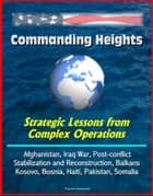 Commanding Heights: Strategic Lessons from Complex Operations - Afghanistan, Iraq War, Post-conflict Stabilization and Reconstruction, Balkans, Kosovo, Bosnia, Haiti, Pakistan, Somalia ebook by Progressive Management
