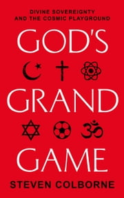 God's Grand Game: Divine Sovereignty and the Cosmic Playground ebook by Steven Colborne