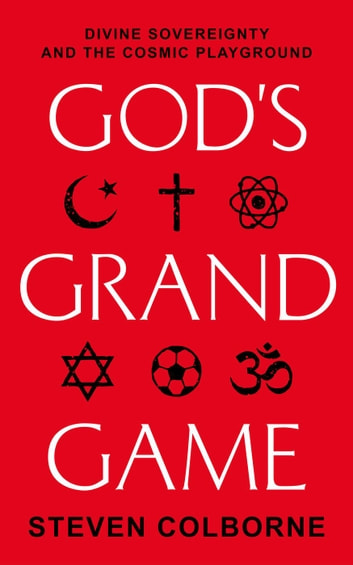God's Grand Game: Divine Sovereignty and the Cosmic Playground e-kirjat by Steven Colborne