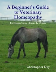 A Beginner's Guide to Veterinary Homeopathy: For Dogs, Cats, Horses & Others ebook by Christopher Day