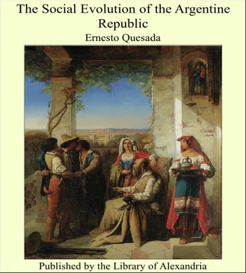 The Social Evolution of the Argentine Republic ebook by Ernesto Quesada