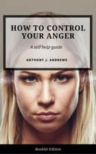 How to Control Your Anger - Self Help ebook by Anthony J. Andrews