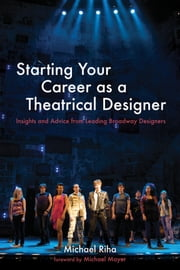 Starting Your Career as a Theatrical Designer - Insights and Advice from Leading Broadway Designers ebook by Michael J. Riha,Michael Mayer