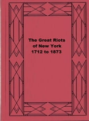 The Great Riots of New York, 1712 to 1873 ebook by Joel Tyler Headley
