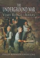 The Underground War - Vimy Ridge to Arras ebook by Nigel Cave, Philip J. Robinson