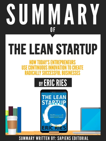 "Summary Of ""The Lean Startup: How Today's Entrepreneurs Use Continuous Innovation To Create Radically Successful Businesses - By Eric Ries"" ebook by Sapiens Editorial"