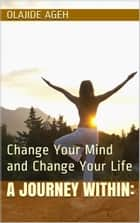 A Journey Within: Change Your Mind and Change Your Life ebook by Olajide Ageh