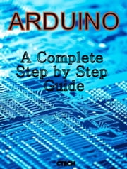 Arduino - A Complete Step by Step Guide ebook by C Tech