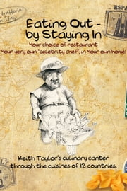 Eating Out - By Staying In - A Culinary Canter Through The Cuisines of Twelve Countries ebook by Keith Taylor