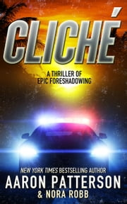 Cliché - A Thriller of Epic Foreshadowing ebook by Aaron Patterson, Nora Robb, James Patterson