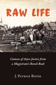 Raw Life - Cameos of 1890s Justice from a Magistrate's Bench Book ebook by J. Patrick Boyer,Edward L. Greenspan,Roy McMurtry