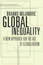 Global Inequality - A New Approach for the Age of Globalization ebook by Branko Milanovic