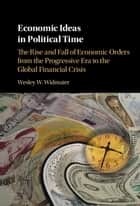 Economic Ideas in Political Time - The Rise and Fall of Economic Orders from the Progressive Era to the Global Financial Crisis ebook by Wesley W. Widmaier