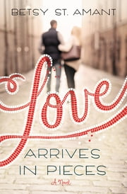 Love Arrives in Pieces ebook by Betsy St. Amant