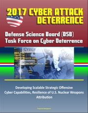 2017 Cyber Attack Deterrence: Defense Science Board (DSB) Task Force on Cyber Deterrence – Developing Scalable Strategic Offensive Cyber Capabilities, Resilience of U.S. Nuclear Weapons, Attribution ebook by Progressive Management