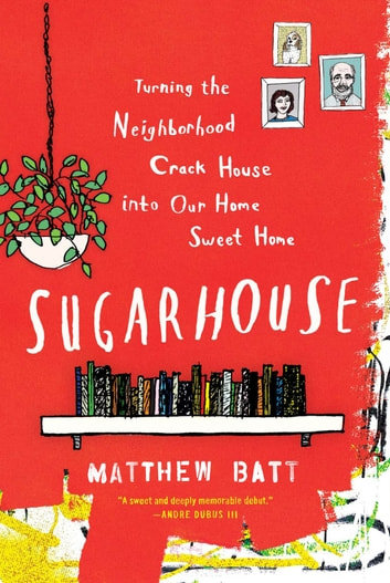 Sugarhouse - Turning the Neighborhood Crack House into Our Home Sweet Home ebook by Matthew Batt
