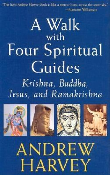 Walk with Four Spiritual Guides - Krishna, Buddha, Jesus and Ramakrishna ebook by Andrew Harvey