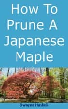 How To Prune A Japanese Maple ebook by Dwayne Haskell