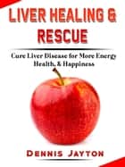 Liver Healing & Rescue - Cure Liver Disease for More Energy, Health, & Happiness ebook by Dennis Jayton