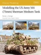 Modelling the US Army M4 (75mm) Sherman Medium Tank ebook by Steven J. Zaloga