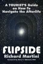 Flipside: A Tourist's Guide on How To Navigate the Afterlife ebook by Richard Martini