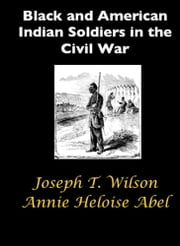 Black and American Indian Soldiers in the Civil War ebook by Joseph T. Wilson,Annie Heloise Abel