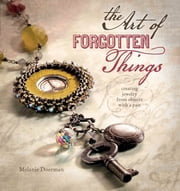 The Art of Forgotten Things - Creating Jewelry from Objects with a Past ebook by Melanie Doerman
