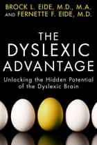 The Dyslexic Advantage - Unlocking the Hidden Potential of the Dyslexic Brain ebook by Brock L. Eide, M.D., M.A.,...