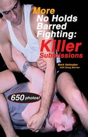 More No Holds Barred Fighting: Killer Submissions ebook by Hatmaker, Mark