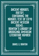 Ancient Nahuatl Poetry, Containing the Nahuatl Text of XXVII Ancient Mexican Poems : Brinton's Library of Aboriginal American Literature Number VII. ebook by Daniel G. Brinton
