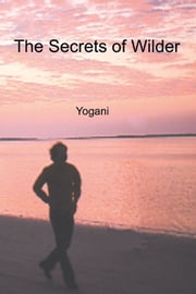 The Secrets Of Wilder - A Story Of Inner Silence, Ecstasy And Enlightenment ebook by Yogani
