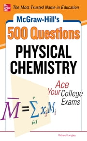 McGraw-Hill's 500 Physical Chemistry Questions: Ace Your College Exams - 3 Reading Tests + 3 Writing Tests + 3 Mathematics Tests ebook by Richard H. Langley