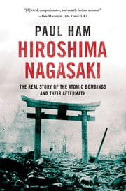Hiroshima Nagasaki - The Real Story of the Atomic Bombings and Their Aftermath ebook by Paul Ham